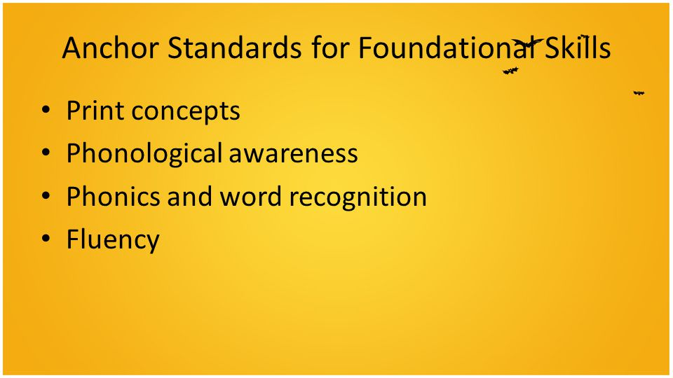 Anchor Standards for Foundational Skills Print concepts Phonological awareness Phonics and word recognition Fluency