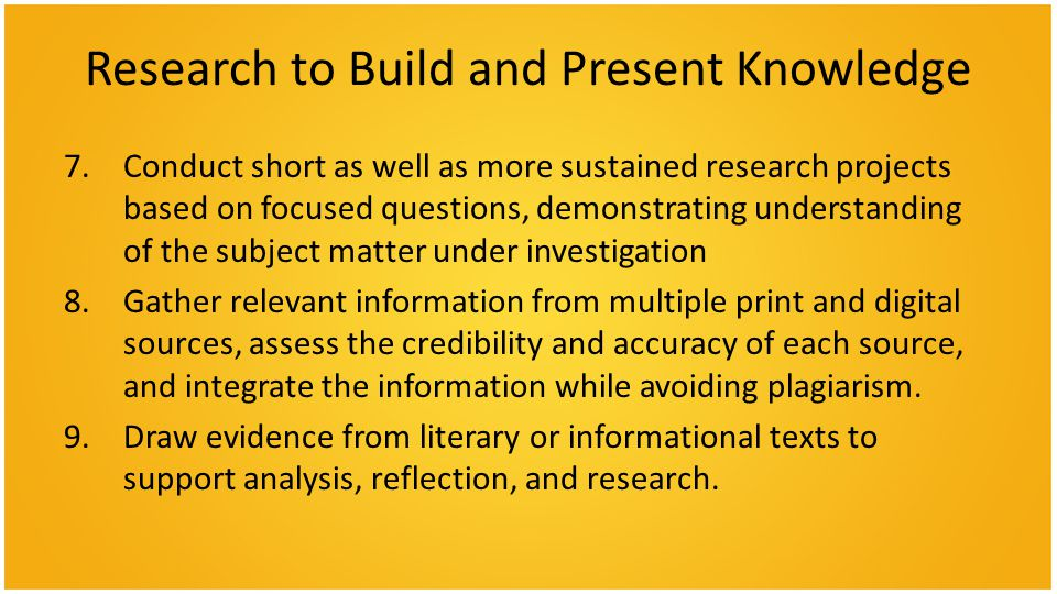 Research to Build and Present Knowledge 7.Conduct short as well as more sustained research projects based on focused questions, demonstrating understanding of the subject matter under investigation 8.Gather relevant information from multiple print and digital sources, assess the credibility and accuracy of each source, and integrate the information while avoiding plagiarism.