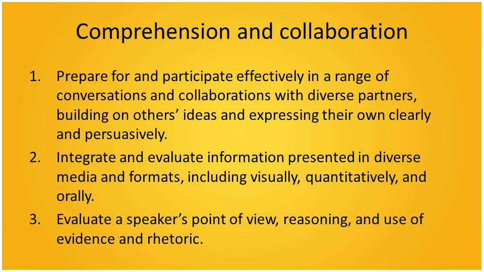 Comprehension and collaboration 1.Prepare for and participate effectively in a range of conversations and collaborations with diverse partners, building on others' ideas and expressing their own clearly and persuasively.