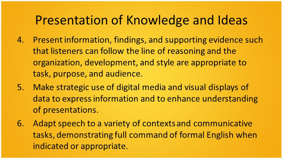 Presentation of Knowledge and Ideas 4.Present information, findings, and supporting evidence such that listeners can follow the line of reasoning and the organization, development, and style are appropriate to task, purpose, and audience.