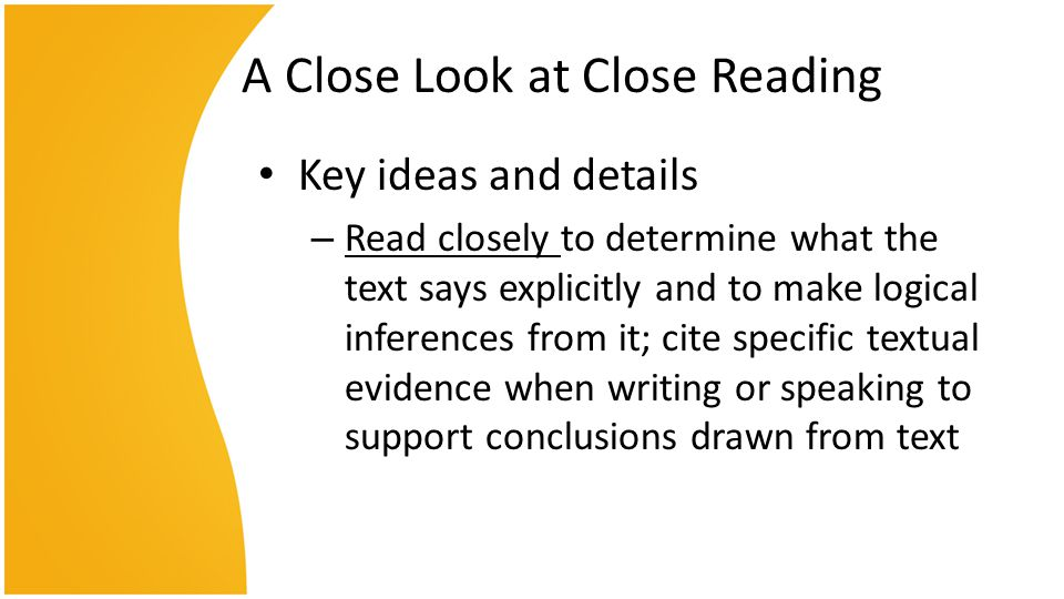 A Close Look at Close Reading Key ideas and details – Read closely to determine what the text says explicitly and to make logical inferences from it; cite specific textual evidence when writing or speaking to support conclusions drawn from text