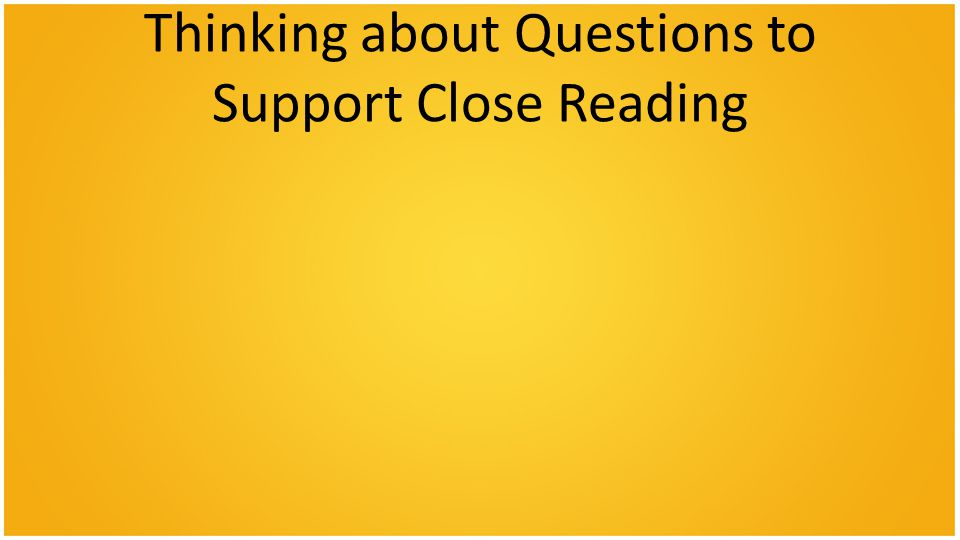 Thinking about Questions to Support Close Reading