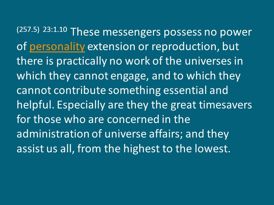 (257.5) 23:1.10 These messengers possess no power of personality extension or reproduction, but there is practically no work of the universes in which they cannot engage, and to which they cannot contribute something essential and helpful.