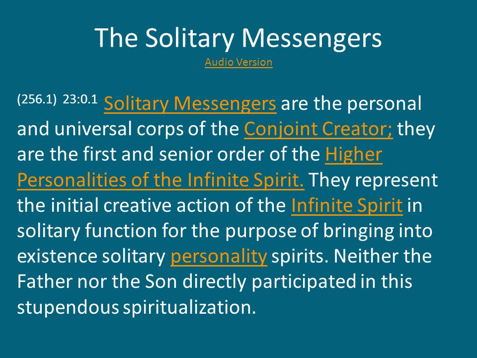 The Solitary Messengers Audio Version Audio Version (256.1) 23:0.1 Solitary Messengers are the personal and universal corps of the Conjoint Creator; they are the first and senior order of the Higher Personalities of the Infinite Spirit.