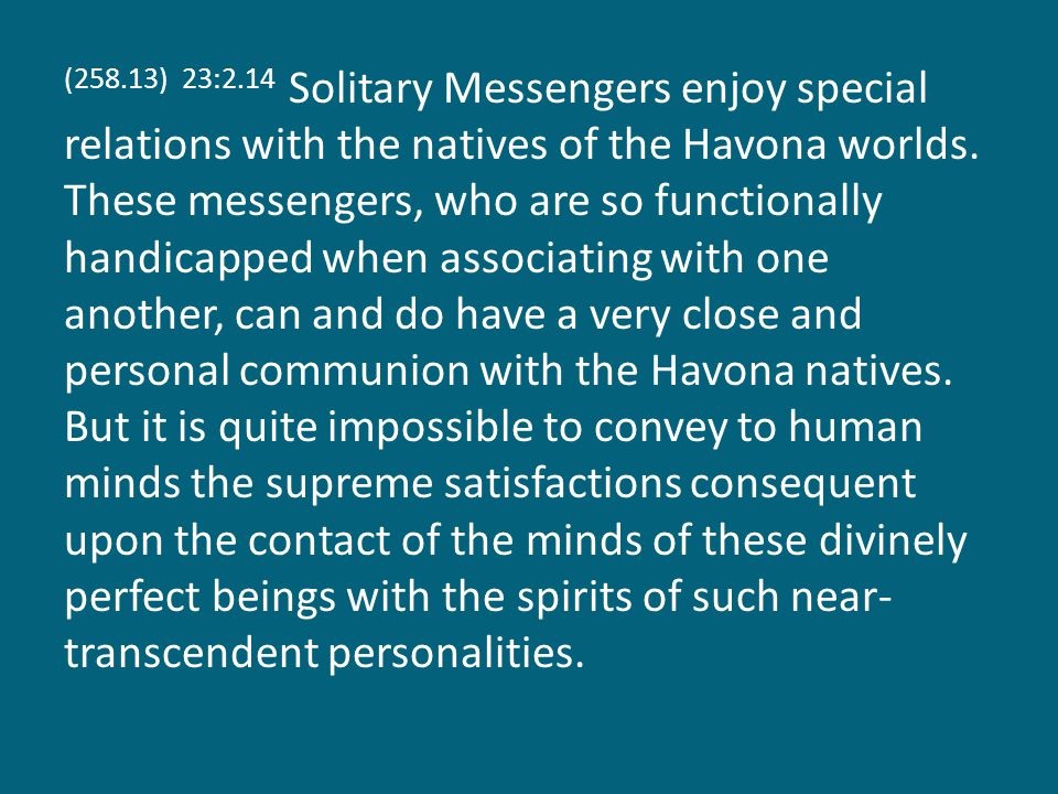 (258.13) 23:2.14 Solitary Messengers enjoy special relations with the natives of the Havona worlds.