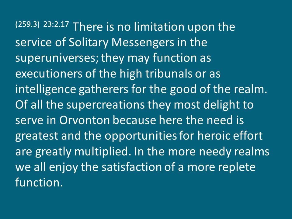 (259.3) 23:2.17 There is no limitation upon the service of Solitary Messengers in the superuniverses; they may function as executioners of the high tribunals or as intelligence gatherers for the good of the realm.