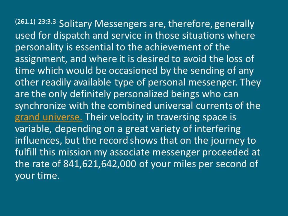 (261.1) 23:3.3 Solitary Messengers are, therefore, generally used for dispatch and service in those situations where personality is essential to the achievement of the assignment, and where it is desired to avoid the loss of time which would be occasioned by the sending of any other readily available type of personal messenger.