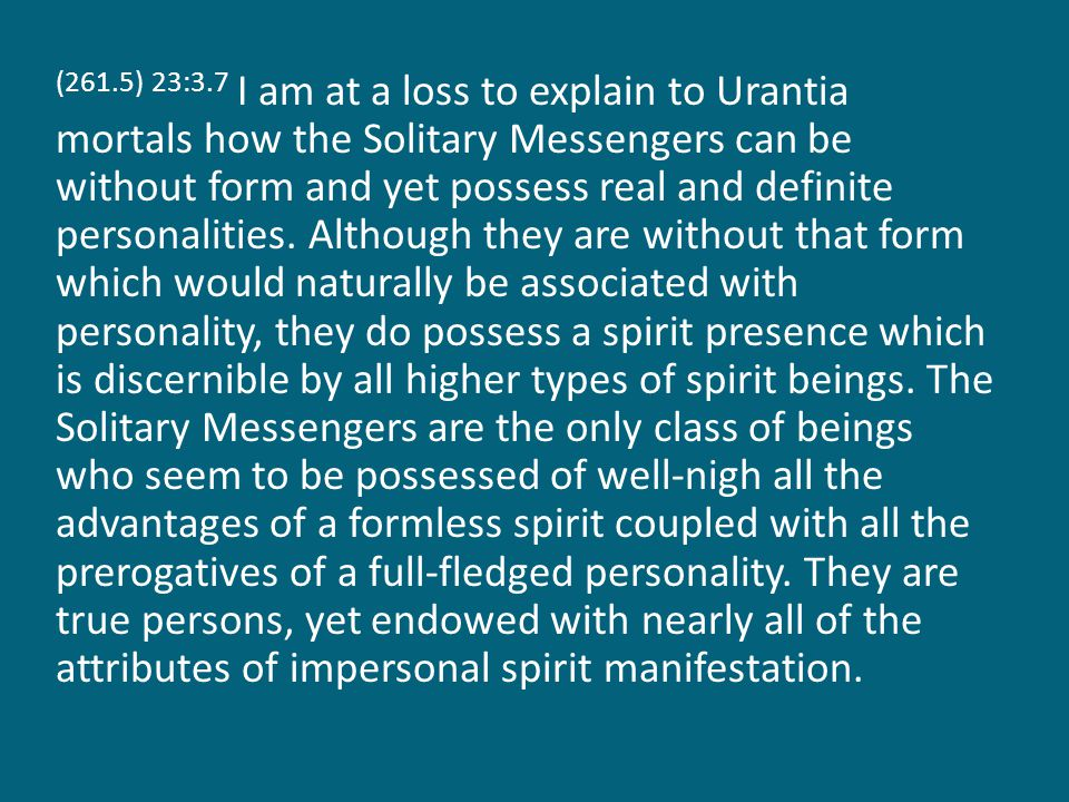 (261.5) 23:3.7 I am at a loss to explain to Urantia mortals how the Solitary Messengers can be without form and yet possess real and definite personalities.