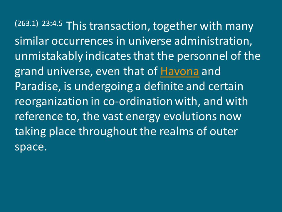 (263.1) 23:4.5 This transaction, together with many similar occurrences in universe administration, unmistakably indicates that the personnel of the grand universe, even that of Havona and Paradise, is undergoing a definite and certain reorganization in co-ordination with, and with reference to, the vast energy evolutions now taking place throughout the realms of outer space.Havona