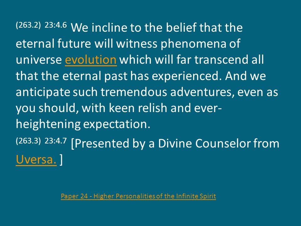 (263.2) 23:4.6 We incline to the belief that the eternal future will witness phenomena of universe evolution which will far transcend all that the eternal past has experienced.