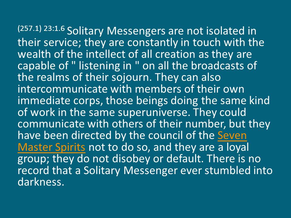 (257.1) 23:1.6 Solitary Messengers are not isolated in their service; they are constantly in touch with the wealth of the intellect of all creation as they are capable of listening in on all the broadcasts of the realms of their sojourn.