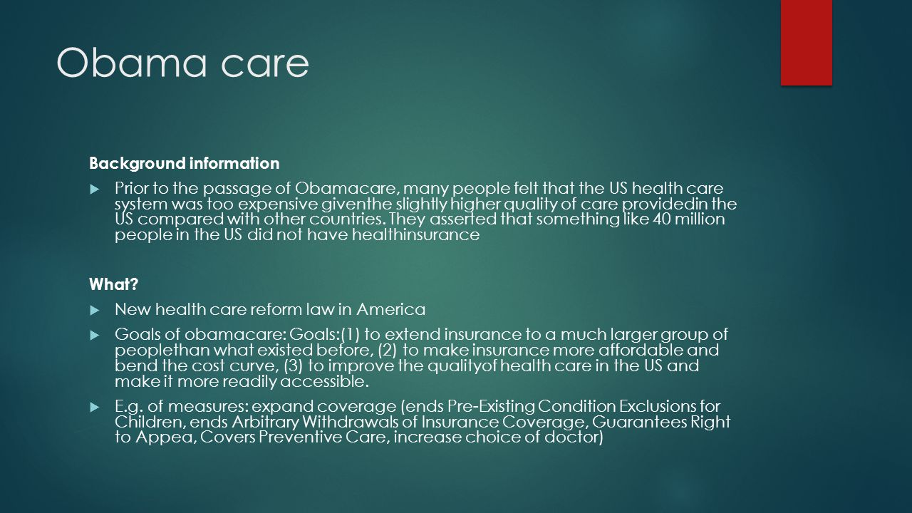 Obama care Background information  Prior to the passage of Obamacare, many people felt that the US health care system was too expensive giventhe slightly higher quality of care providedin the US compared with other countries.