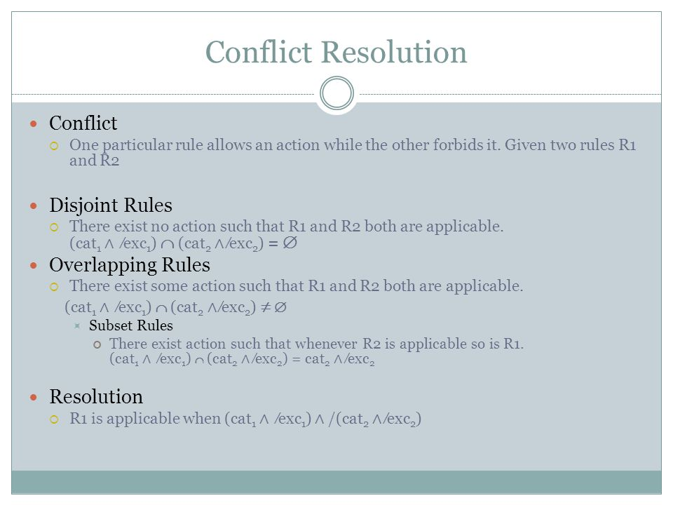 Conflict Resolution Conflict  One particular rule allows an action while the other forbids it.