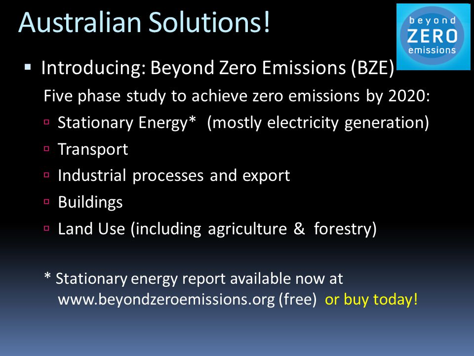 Australian Solutions!  Introducing: Beyond Zero Emissions (BZE) Five phase study to achieve zero emissions by 2020:  Stationary Energy* (mostly elec