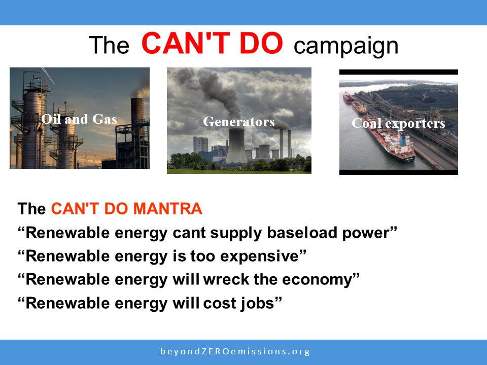 "b e y o n d Z E R O e m i s s i o n s. o r g Oil and Gas Coal exporters Generators The CAN'T DO campaign The CAN'T DO MANTRA ""Renewable energy cant su"