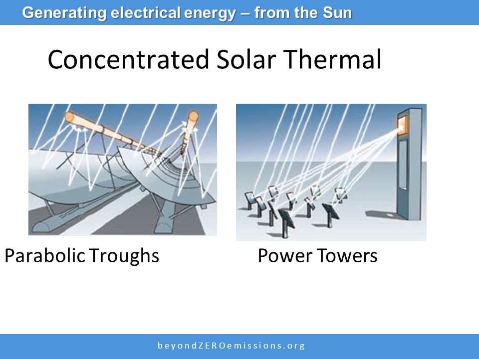 b e y o n d Z E R O e m i s s i o n s. o r g Concentrated Solar Thermal Parabolic TroughsPower Towers Generating electrical energy – from the Sun