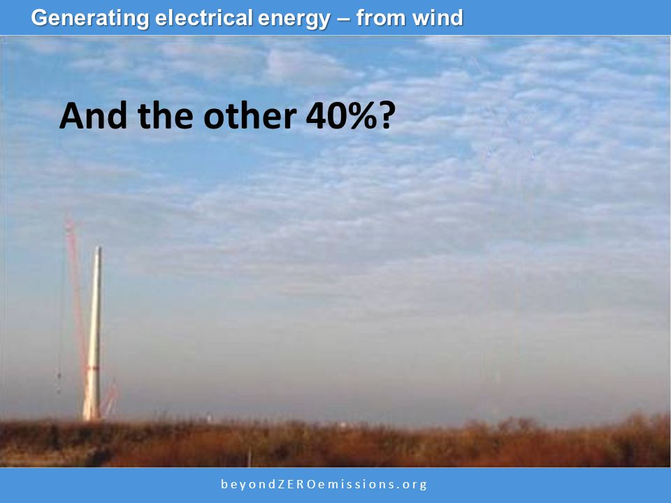 b e y o n d Z E R O e m i s s i o n s. o r g ZCA2020 Wind Power And the other 40%? Generating electrical energy – from wind