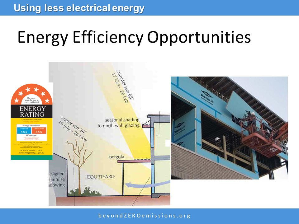 b e y o n d Z E R O e m i s s i o n s. o r g Energy Efficiency Opportunities Using less electrical energy