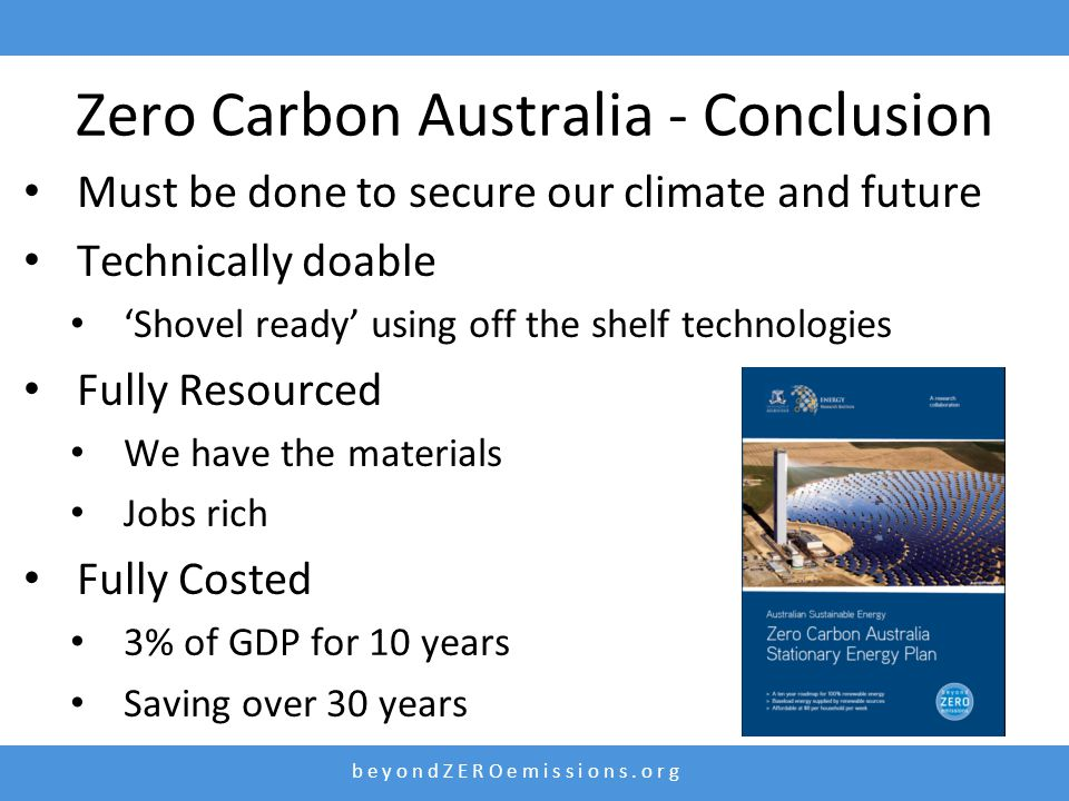 Zero Carbon Australia - Conclusion Must be done to secure our climate and future Technically doable 'Shovel ready' using off the shelf technologies Fully Resourced We have the materials Jobs rich Fully Costed 3% of GDP for 10 years Saving over 30 years