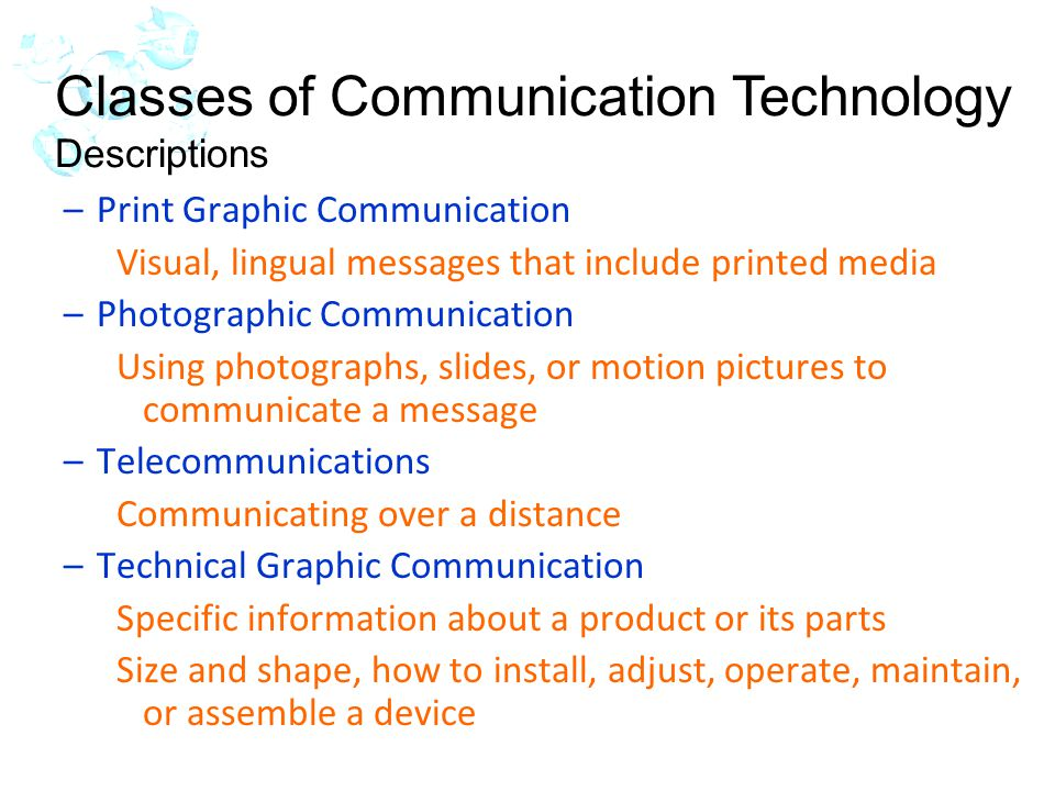 –Print Graphic Communication Visual, lingual messages that include printed media –Photographic Communication Using photographs, slides, or motion pictures to communicate a message –Telecommunications Communicating over a distance –Technical Graphic Communication Specific information about a product or its parts Size and shape, how to install, adjust, operate, maintain, or assemble a device Classes of Communication Technology Descriptions