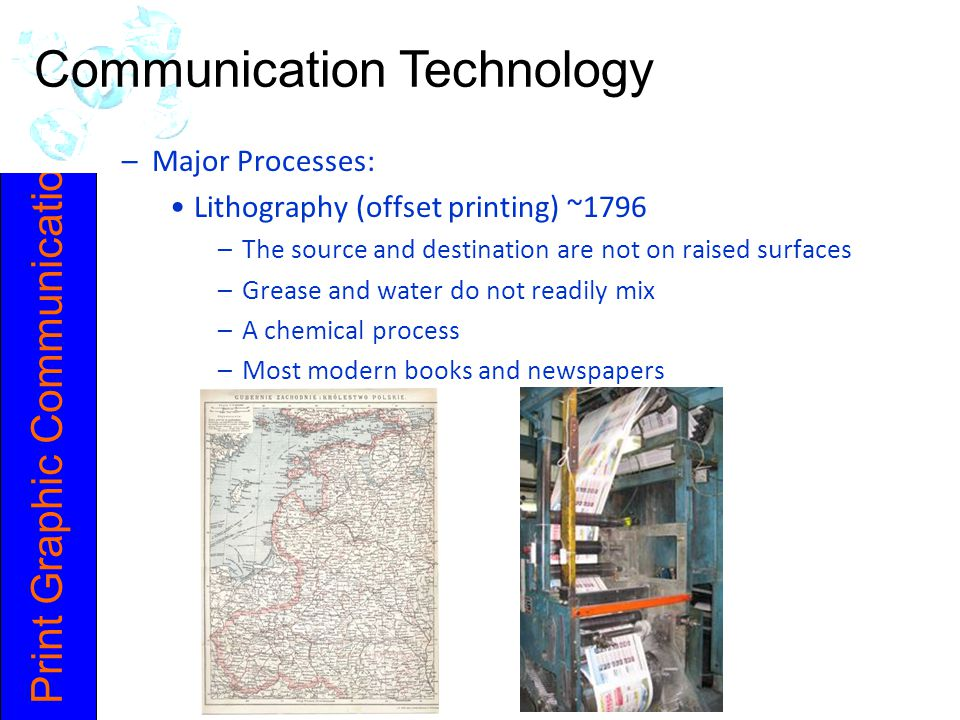 Print Graphic Communication –Major Processes: Lithography (offset printing) ~1796 –The source and destination are not on raised surfaces –Grease and w