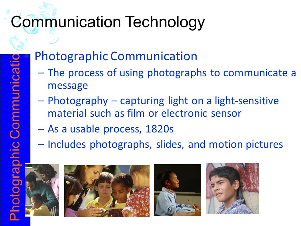 Photographic Communication –The process of using photographs to communicate a message –Photography – capturing light on a light-sensitive material such as film or electronic sensor –As a usable process, 1820s –Includes photographs, slides, and motion pictures Communication Technology