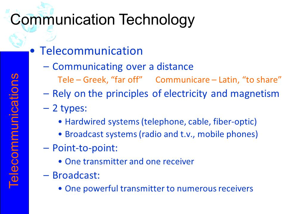 Telecommunications Telecommunication –Communicating over a distance Tele – Greek, far off Communicare – Latin, to share –Rely on the principles of electricity and magnetism –2 types: Hardwired systems (telephone, cable, fiber-optic) Broadcast systems (radio and t.v., mobile phones) –Point-to-point: One transmitter and one receiver –Broadcast: One powerful transmitter to numerous receivers Communication Technology