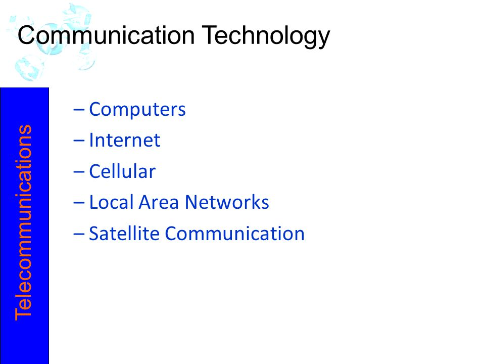 –Computers –Internet –Cellular –Local Area Networks –Satellite Communication Telecommunications Communication Technology
