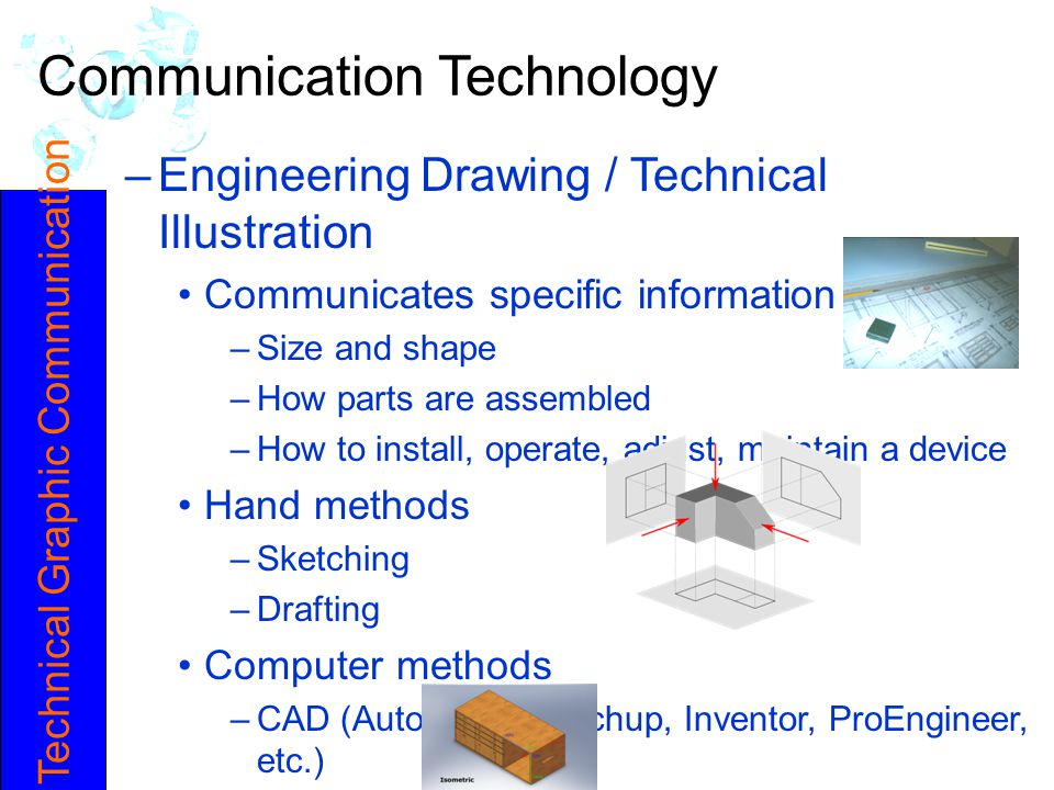 Technical Graphic Communication Communication Technology –Engineering Drawing / Technical Illustration Communicates specific information –Size and sha