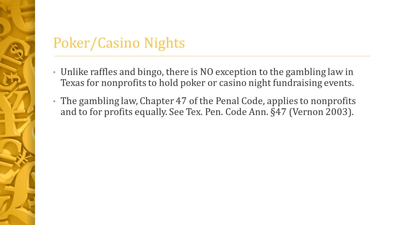 Poker/Casino Nights Unlike raffles and bingo, there is NO exception to the gambling law in Texas for nonprofits to hold poker or casino night fundraising events.