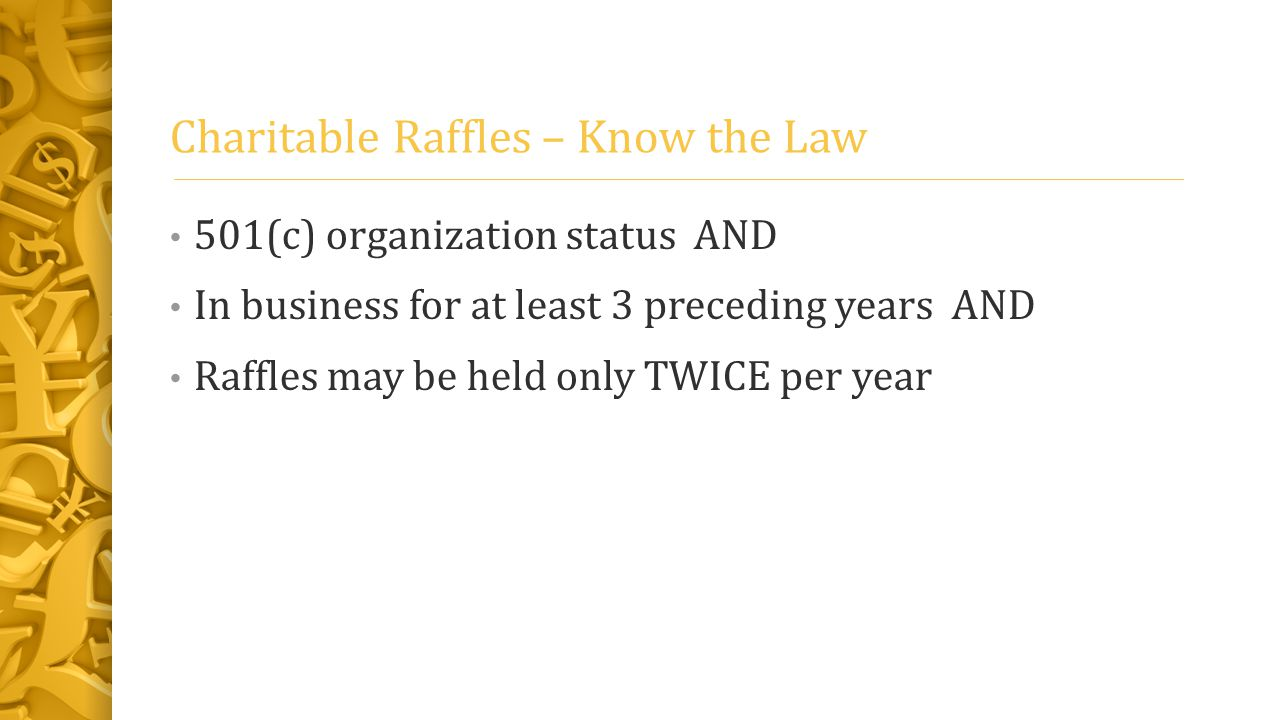 Charitable Raffles – Know the Law 501(c) organization status AND In business for at least 3 preceding years AND Raffles may be held only TWICE per year