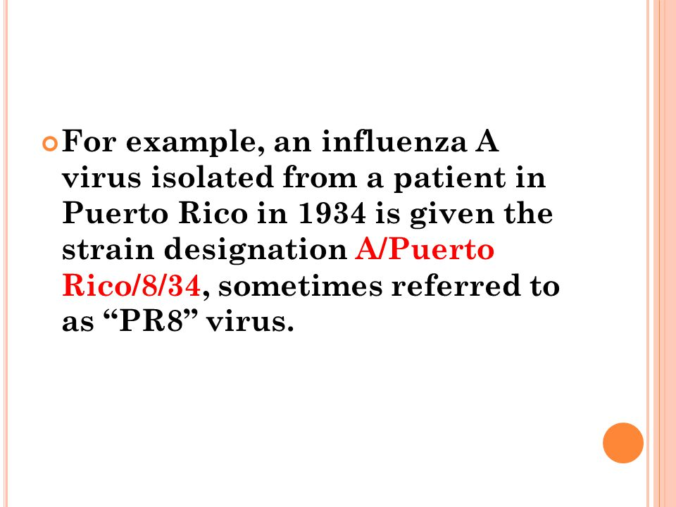 For example, an influenza A virus isolated from a patient in Puerto Rico in 1934 is given the strain designation A/Puerto Rico/8/34, sometimes referred to as PR8 virus.