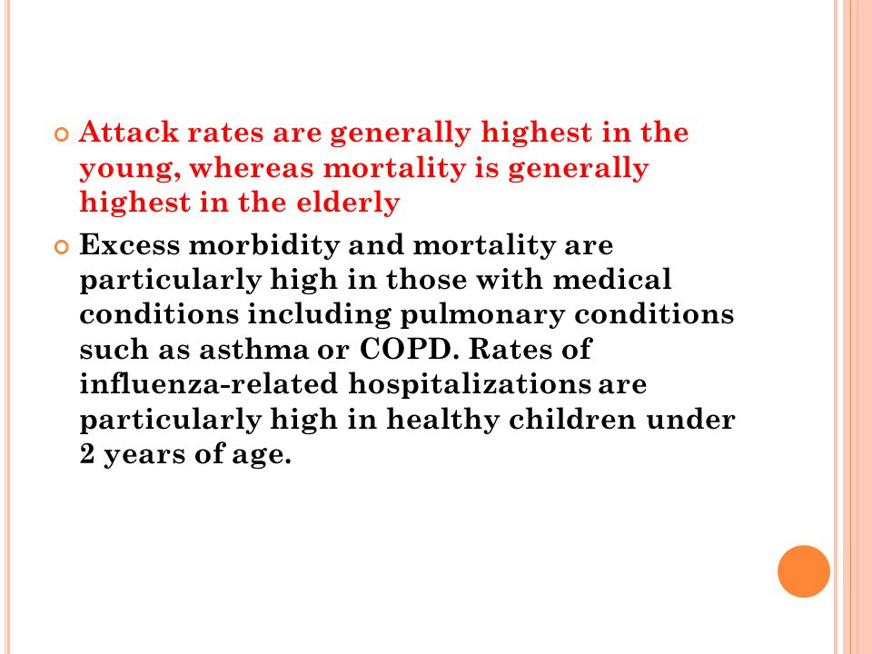 Attack rates are generally highest in the young, whereas mortality is generally highest in the elderly Excess morbidity and mortality are particularly high in those with medical conditions including pulmonary conditions such as asthma or COPD.