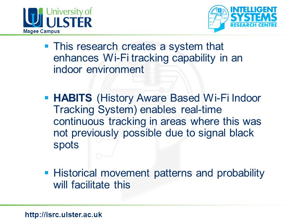 http://isrc.ulster.ac.uk Magee Campus Information first responders can use  This system has the ability to inform first responders of the locations of the inhabitants of a building  HABITS also gives indications of where the inhabitants are intending to go in the short (a few seconds), medium (end of the current journey) and long (later that day or week) term