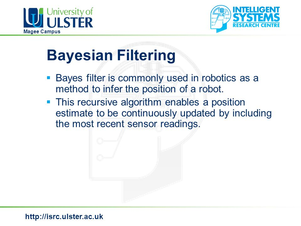 http://isrc.ulster.ac.uk Magee Campus Bayesian Filtering  Bayes filter is commonly used in robotics as a method to infer the position of a robot.