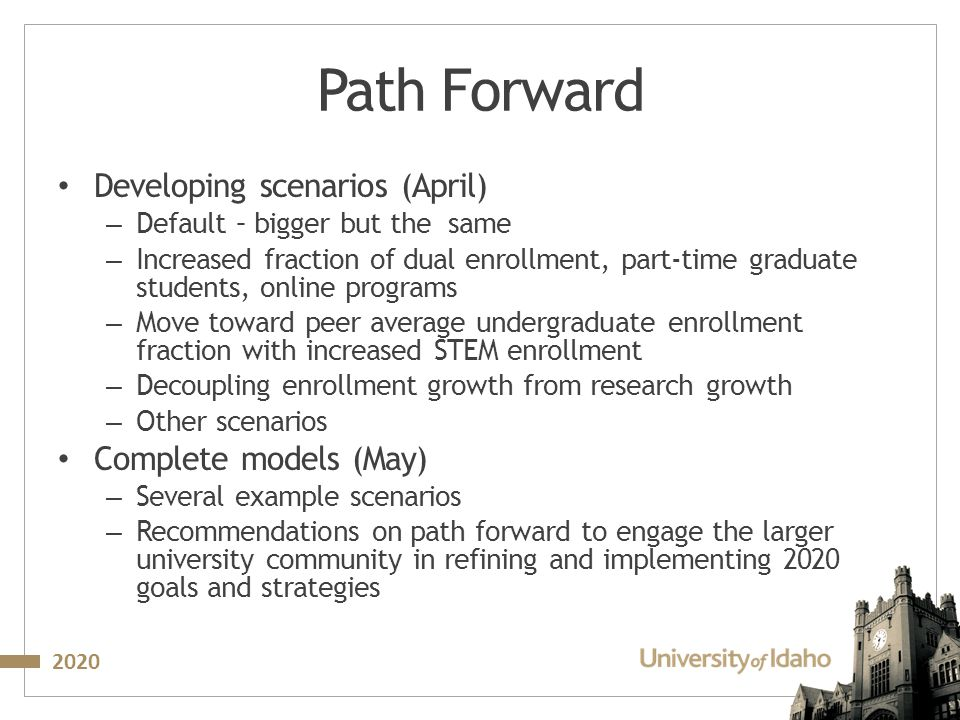 2020 Path Forward Developing scenarios (April) – Default – bigger but the same – Increased fraction of dual enrollment, part-time graduate students, online programs – Move toward peer average undergraduate enrollment fraction with increased STEM enrollment – Decoupling enrollment growth from research growth – Other scenarios Complete models (May) – Several example scenarios – Recommendations on path forward to engage the larger university community in refining and implementing 2020 goals and strategies