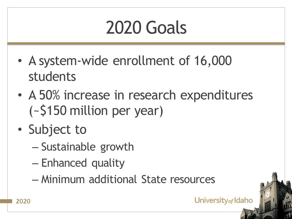 2020 2020 Goals A system‐wide enrollment of 16,000 students A 50% increase in research expenditures (~$150 million per year) Subject to – Sustainable growth – Enhanced quality – Minimum additional State resources
