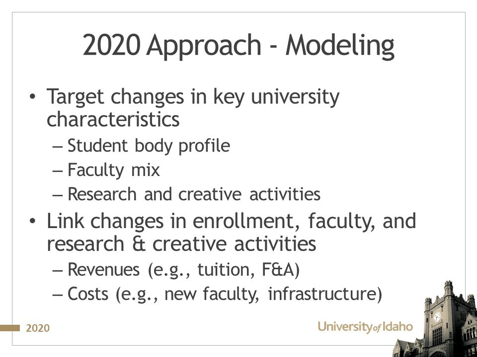2020 2020 Approach - Modeling Target changes in key university characteristics – Student body profile – Faculty mix – Research and creative activities Link changes in enrollment, faculty, and research & creative activities – Revenues (e.g., tuition, F&A) – Costs (e.g., new faculty, infrastructure)