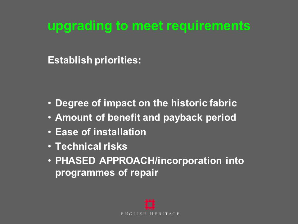 upgrading to meet requirements Establish priorities: Degree of impact on the historic fabric Amount of benefit and payback period Ease of installation Technical risks PHASED APPROACH/incorporation into programmes of repair