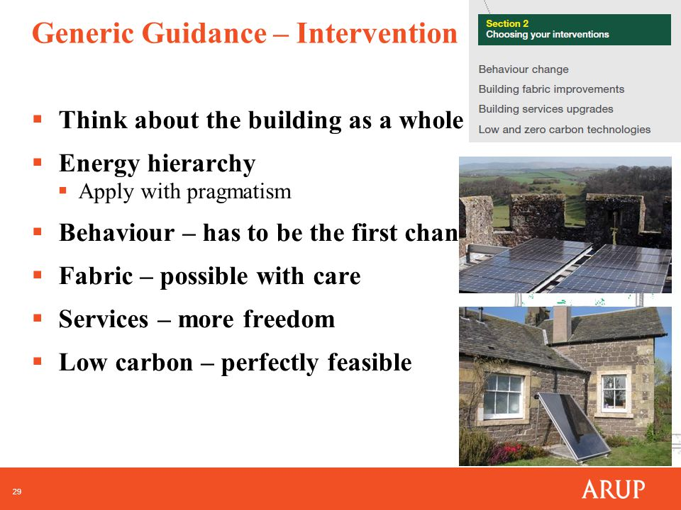 29 Generic Guidance – Intervention  Think about the building as a whole  Energy hierarchy  Apply with pragmatism  Behaviour – has to be the first change  Fabric – possible with care  Services – more freedom  Low carbon – perfectly feasible
