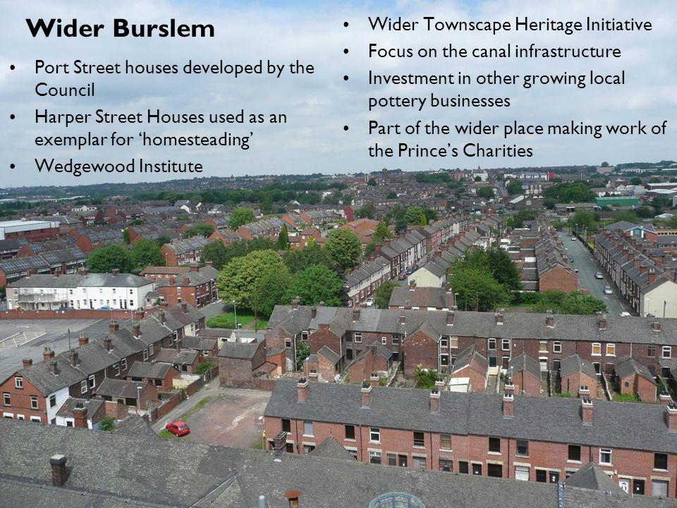 Wider Burslem Port Street houses developed by the Council Harper Street Houses used as an exemplar for 'homesteading' Wedgewood Institute Wider Townscape Heritage Initiative Focus on the canal infrastructure Investment in other growing local pottery businesses Part of the wider place making work of the Prince's Charities