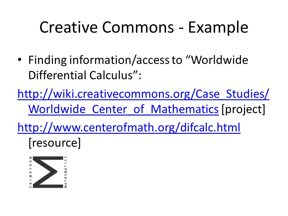 Creative Commons - Example Finding information/access to Worldwide Differential Calculus : http://wiki.creativecommons.org/Case_Studies/ Worldwide_Center_of_Mathematicshttp://wiki.creativecommons.org/Case_Studies/ Worldwide_Center_of_Mathematics [project] http://www.centerofmath.org/difcalc.html http://www.centerofmath.org/difcalc.html [resource]