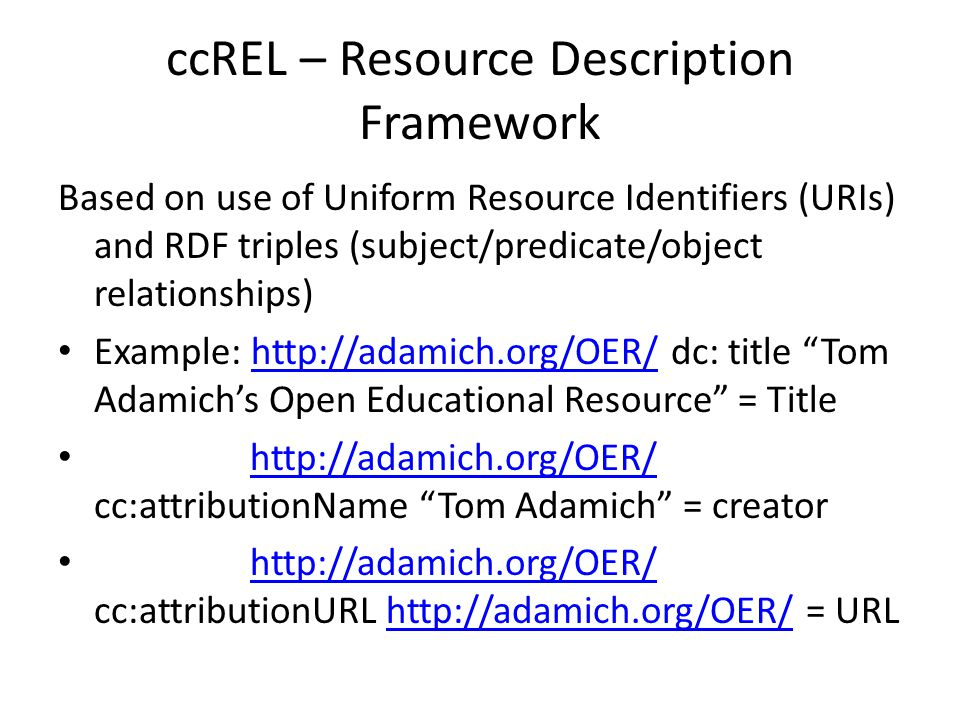 ccREL – Resource Description Framework Based on use of Uniform Resource Identifiers (URIs) and RDF triples (subject/predicate/object relationships) Example: http://adamich.org/OER/ dc: title Tom Adamich's Open Educational Resource = Titlehttp://adamich.org/OER/ http://adamich.org/OER/ cc:attributionName Tom Adamich = creator http://adamich.org/OER/ http://adamich.org/OER/ cc:attributionURL http://adamich.org/OER/ = URL http://adamich.org/OER/