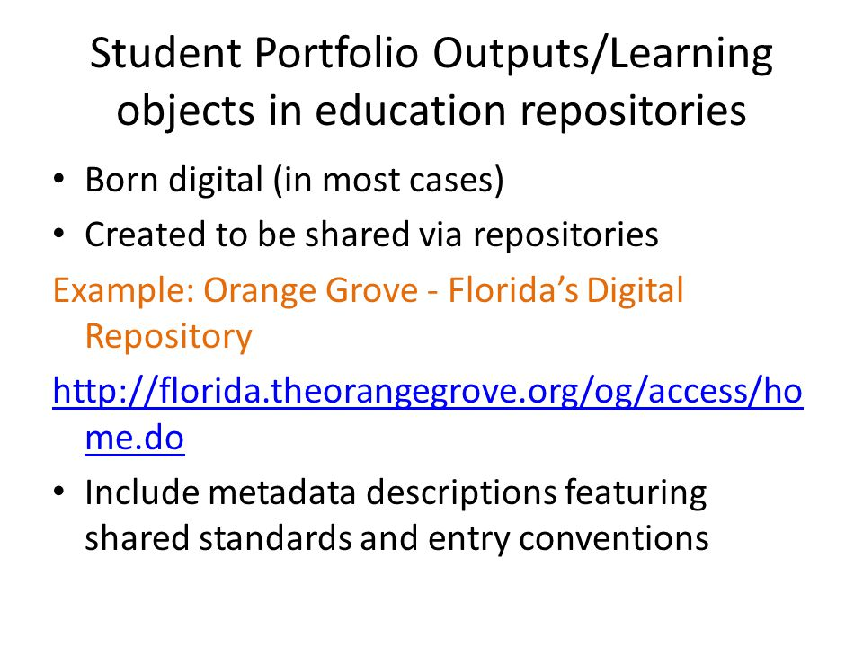 Student Portfolio Outputs/Learning objects in education repositories Born digital (in most cases) Created to be shared via repositories Example: Orange Grove - Florida's Digital Repository http://florida.theorangegrove.org/og/access/ho me.do Include metadata descriptions featuring shared standards and entry conventions