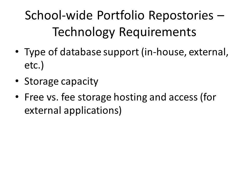 School-wide Portfolio Repostories – Technology Requirements Type of database support (in-house, external, etc.) Storage capacity Free vs.