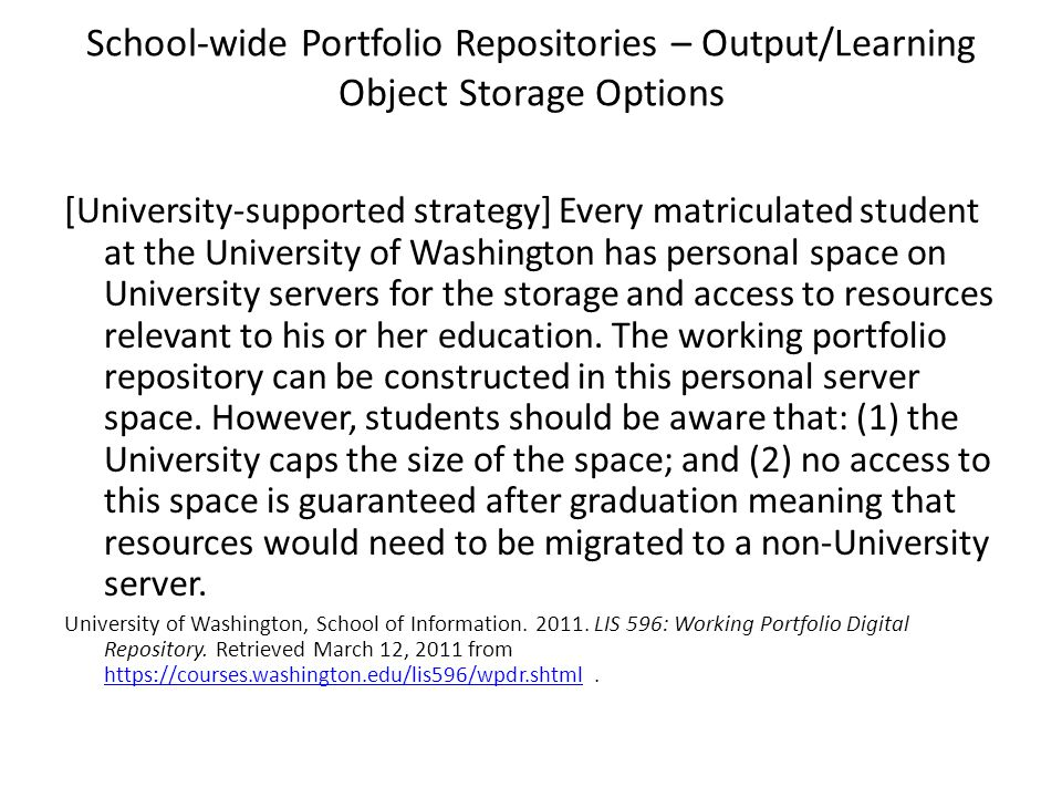 School-wide Portfolio Repositories – Output/Learning Object Storage Options [University-supported strategy] Every matriculated student at the University of Washington has personal space on University servers for the storage and access to resources relevant to his or her education.