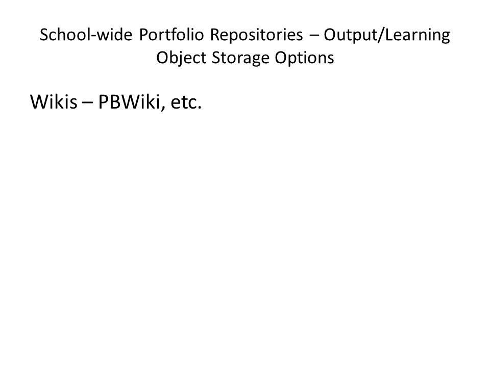School-wide Portfolio Repositories – Output/Learning Object Storage Options Wikis – PBWiki, etc.