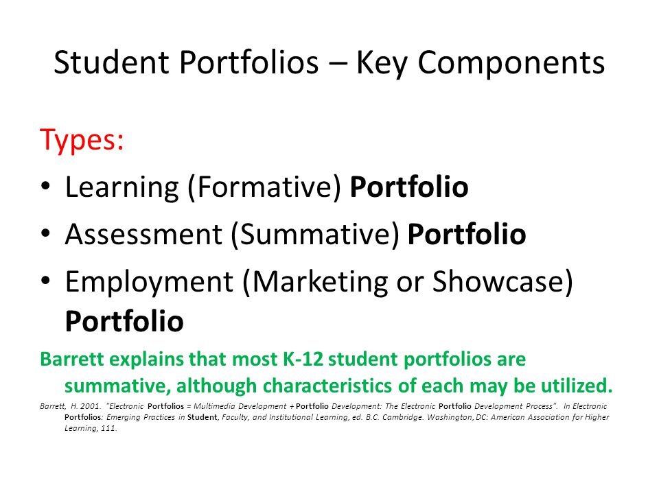 Student Portfolios – Key Components Types: Learning (Formative) Portfolio Assessment (Summative) Portfolio Employment (Marketing or Showcase) Portfolio Barrett explains that most K-12 student portfolios are summative, although characteristics of each may be utilized.