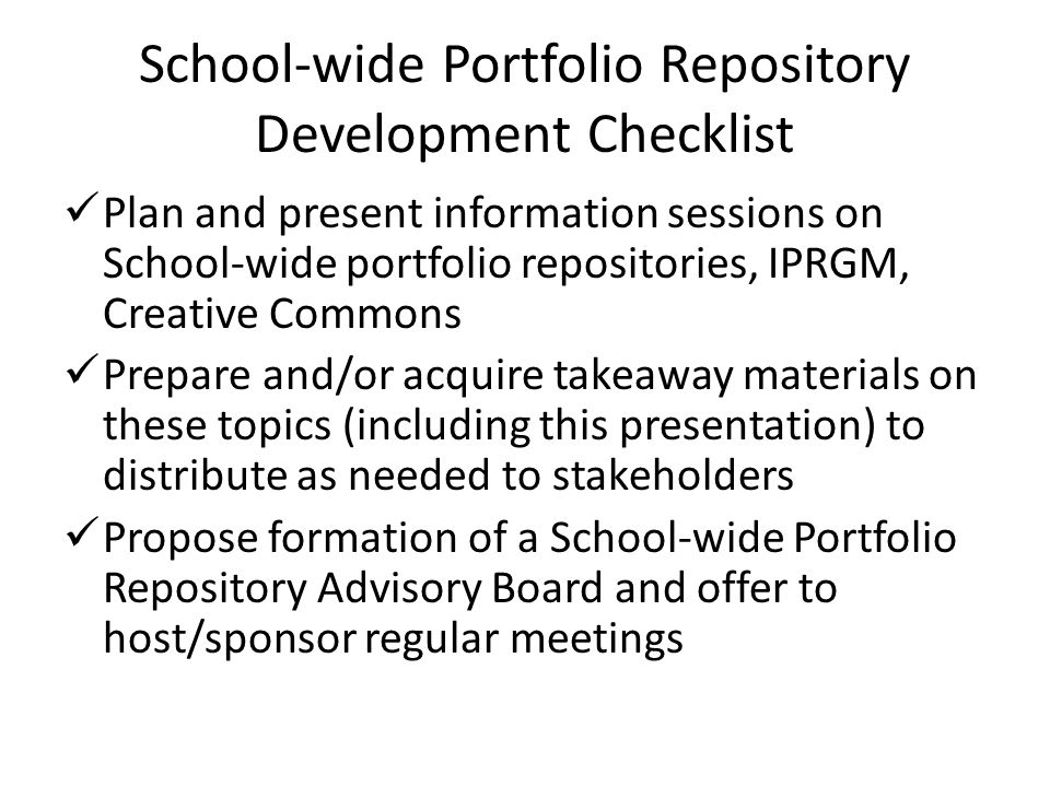 School-wide Portfolio Repository Development Checklist Plan and present information sessions on School-wide portfolio repositories, IPRGM, Creative Commons Prepare and/or acquire takeaway materials on these topics (including this presentation) to distribute as needed to stakeholders Propose formation of a School-wide Portfolio Repository Advisory Board and offer to host/sponsor regular meetings