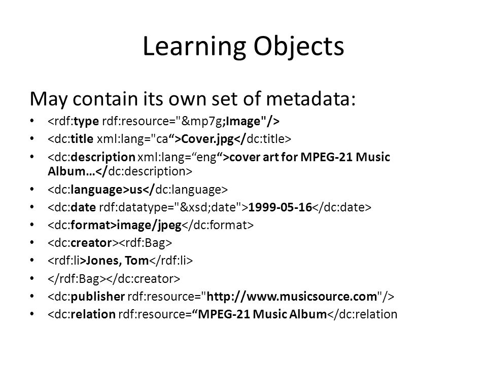 Learning Objects May contain its own set of metadata: Cover.jpg cover art for MPEG-21 Music Album… us 1999-05-16 image/jpeg Jones, Tom <dc:relation rdf:resource= MPEG-21 Music Album</dc:relation